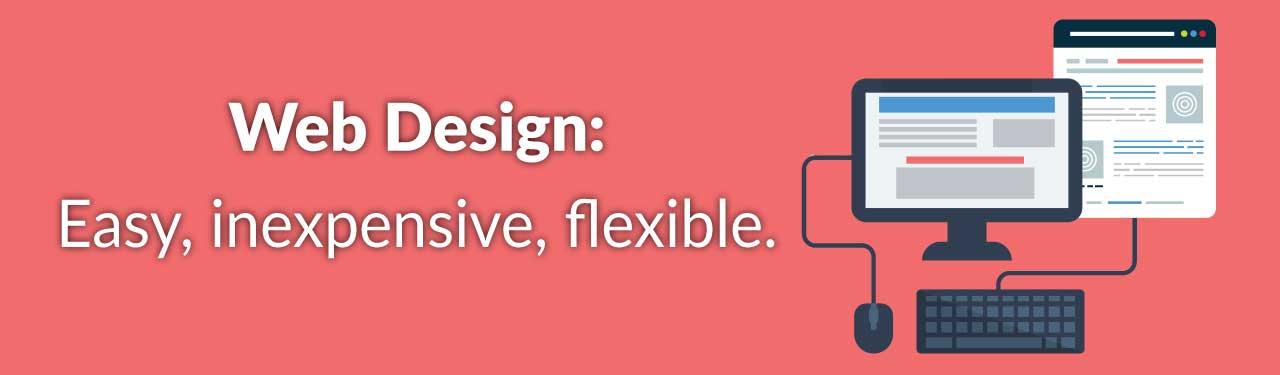 Web Design: Easy, inexpensive, flexible.